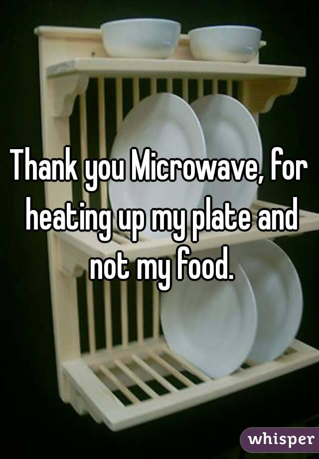 Thank you Microwave, for heating up my plate and not my food.