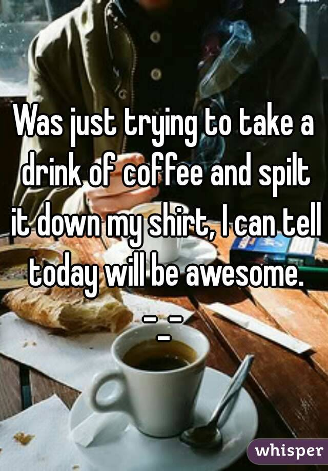Was just trying to take a drink of coffee and spilt it down my shirt, I can tell today will be awesome. -_-