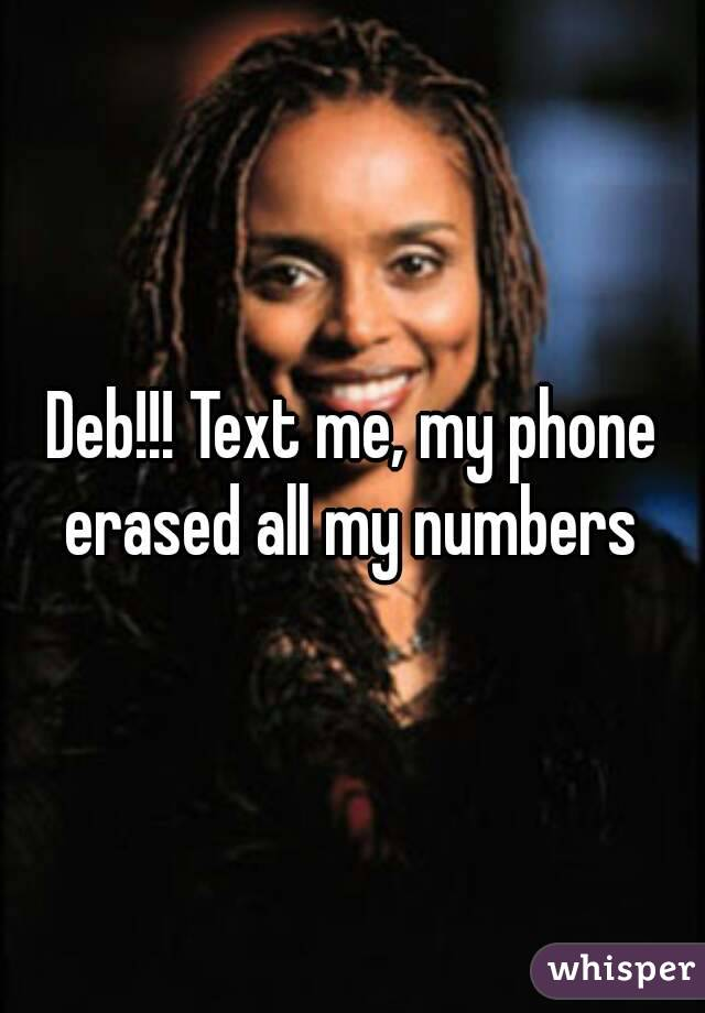 Deb!!! Text me, my phone erased all my numbers