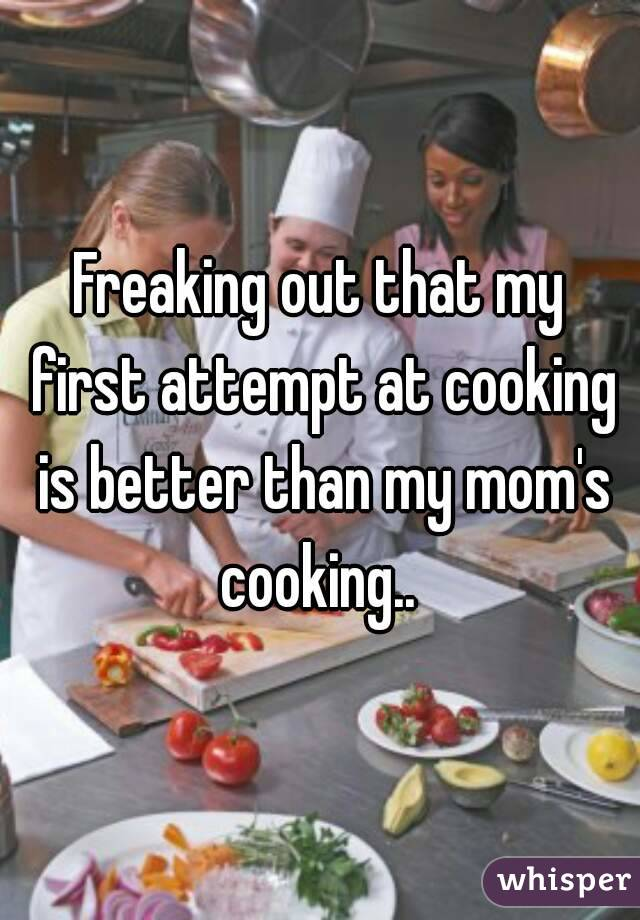 Freaking out that my first attempt at cooking is better than my mom's cooking..