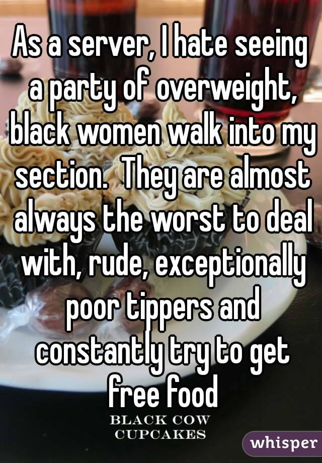 As a server, I hate seeing a party of overweight, black women walk into my section.  They are almost always the worst to deal with, rude, exceptionally poor tippers and constantly try to get free food