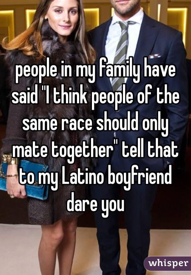 "people in my family have said ""I think people of the same race should only mate together"" tell that to my Latino boyfriend dare you"