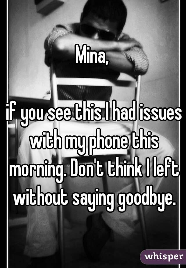 Mina,   if you see this I had issues with my phone this morning. Don't think I left without saying goodbye.