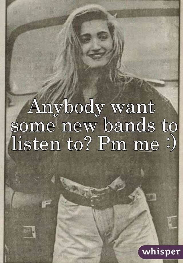 Anybody want some new bands to listen to? Pm me :)