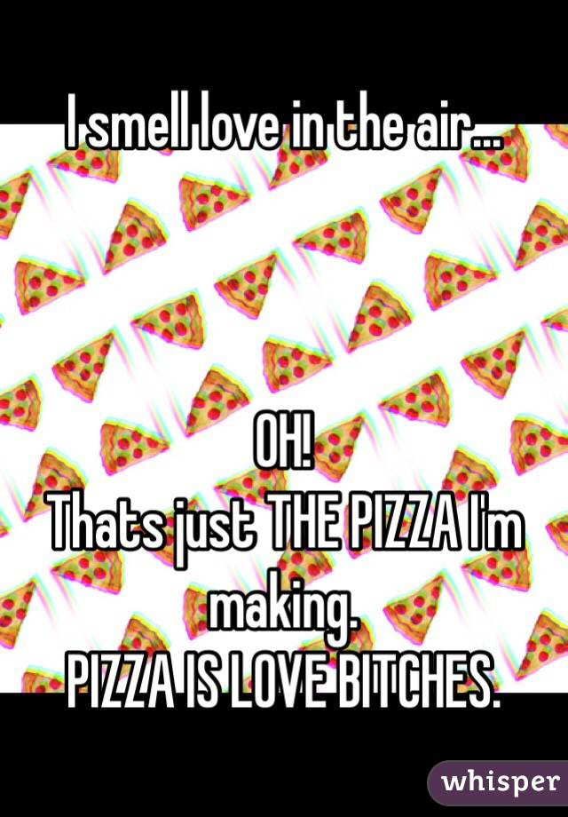 I smell love in the air...     OH!  Thats just THE PIZZA I'm making.  PIZZA IS LOVE BITCHES.