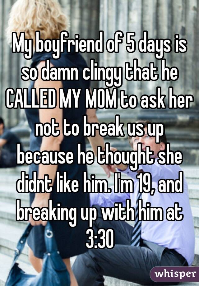 My boyfriend of 5 days is so damn clingy that he CALLED MY MOM to ask her not to break us up because he thought she didnt like him. I'm 19, and breaking up with him at 3:30