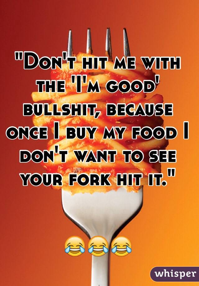 """Don't hit me with the 'I'm good' bullshit, because once I buy my food I don't want to see your fork hit it.""   😂😂😂"