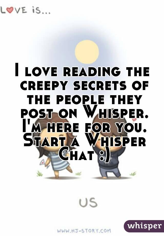 I love reading the creepy secrets of the people they post on Whisper. I'm here for you. Start a Whisper Chat :)
