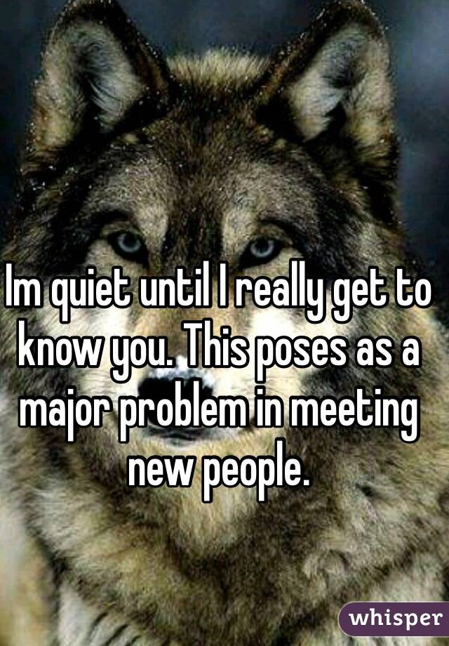Im quiet until I really get to know you. This poses as a major problem in meeting new people.