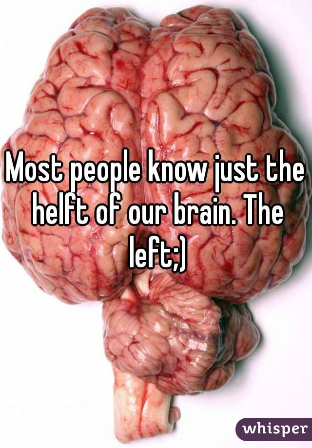 Most people know just the helft of our brain. The left;)