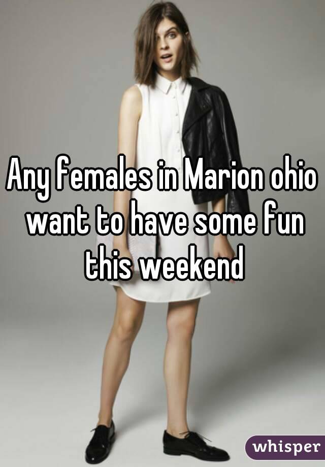 Any females in Marion ohio want to have some fun this weekend