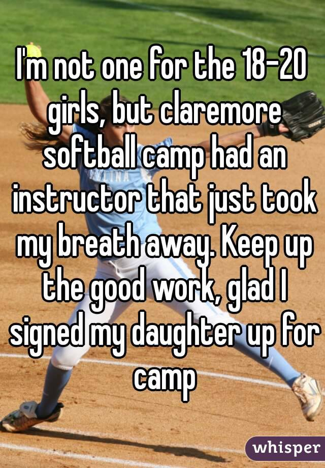 I'm not one for the 18-20 girls, but claremore softball camp had an instructor that just took my breath away. Keep up the good work, glad I signed my daughter up for camp