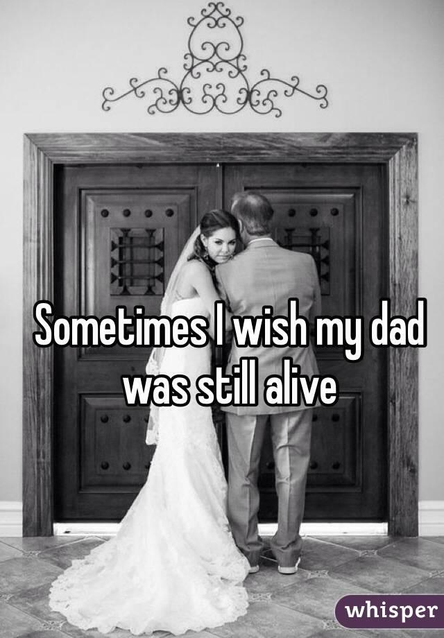 Sometimes I wish my dad was still alive