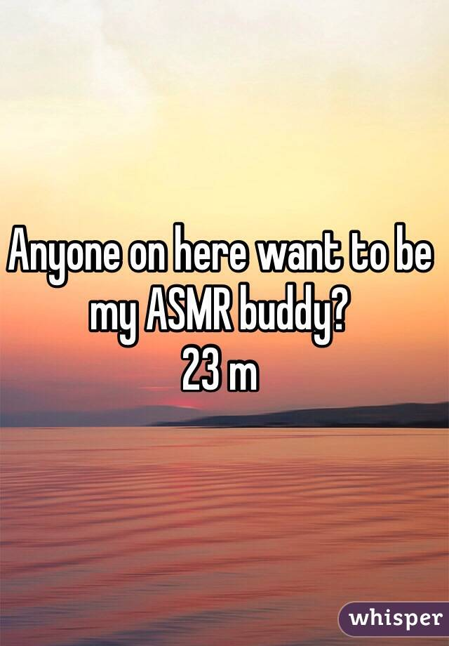 Anyone on here want to be my ASMR buddy? 23 m