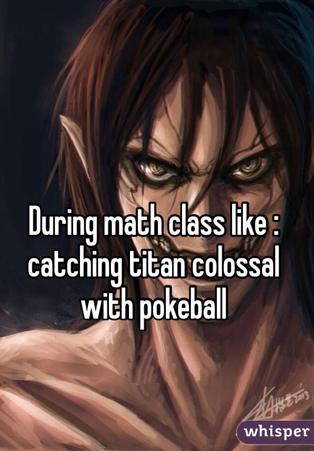 During math class like : catching titan colossal with pokeball