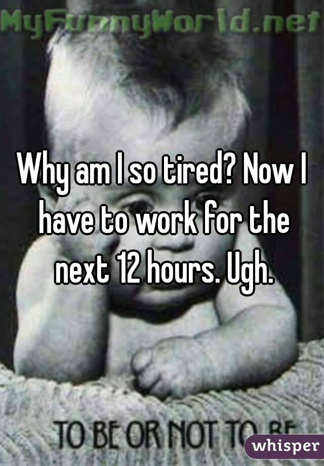 Why am I so tired? Now I have to work for the next 12 hours. Ugh.