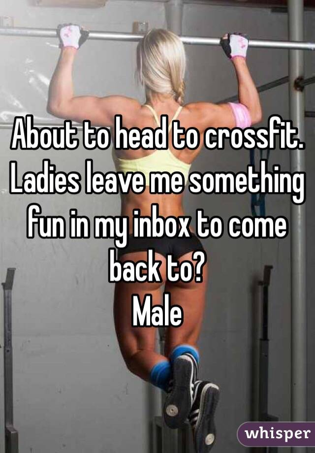 About to head to crossfit.  Ladies leave me something fun in my inbox to come back to? Male