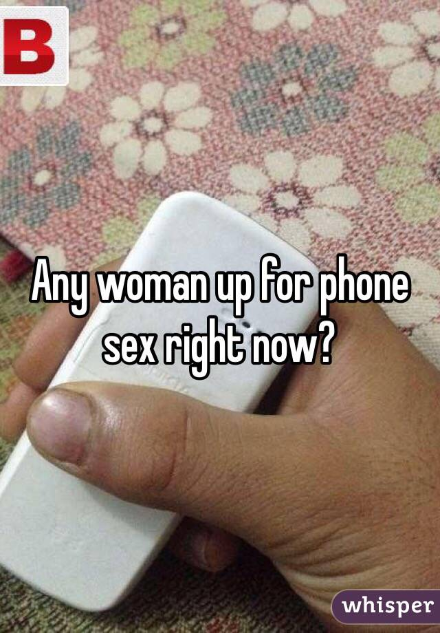 Any woman up for phone sex right now?