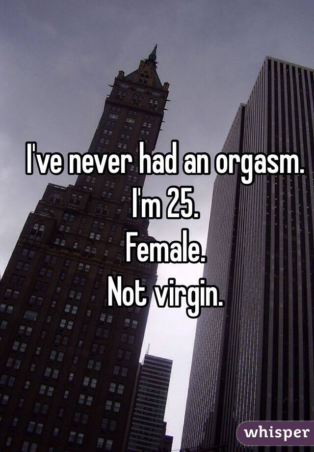 I've never had an orgasm. I'm 25. Female. Not virgin.