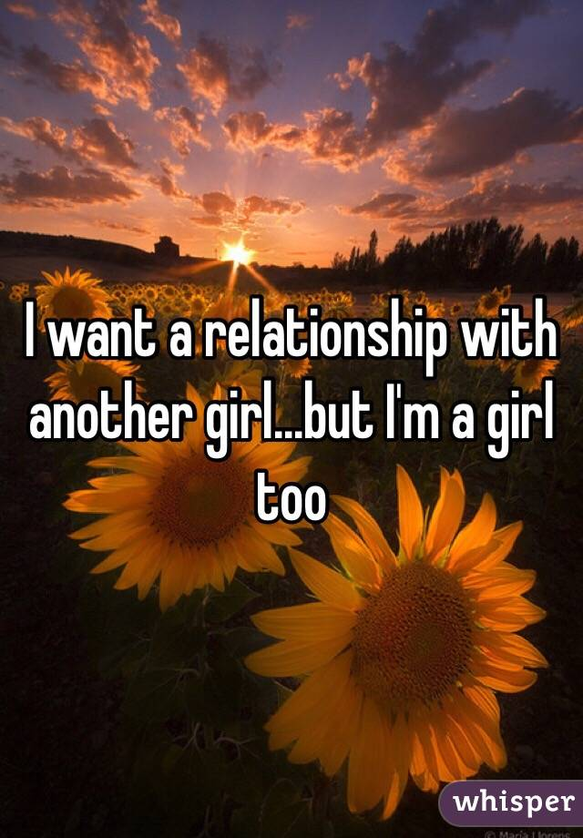 I want a relationship with another girl...but I'm a girl too