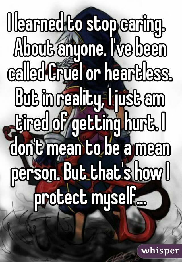 I learned to stop caring.  About anyone. I've been called Cruel or heartless. But in reality, I just am tired of getting hurt. I don't mean to be a mean person. But that's how I protect myself...