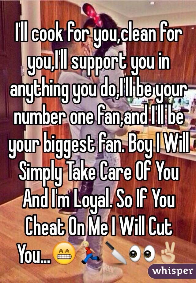 I'll cook for you,clean for you,I'll support you in anything you do,I'll be your number one fan,and I'll be your biggest fan. Boy I Will Simply Take Care Of You And I'm Loyal. So If You Cheat On Me I Will Cut You...😁🏃🏼🔪👀✌🏼️