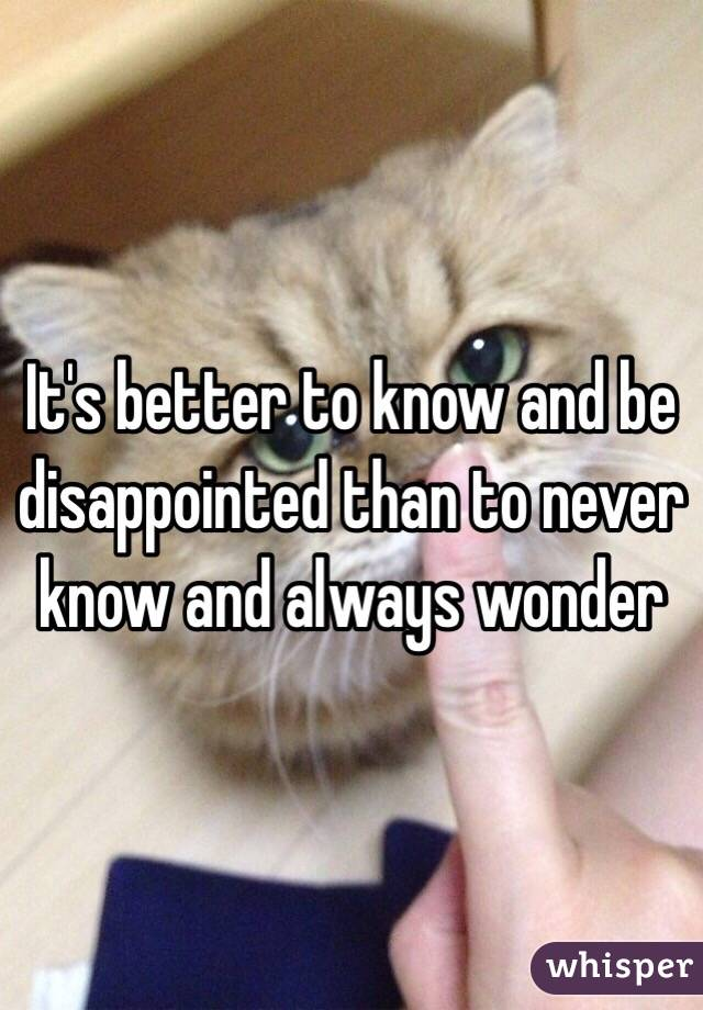 It's better to know and be disappointed than to never know and always wonder