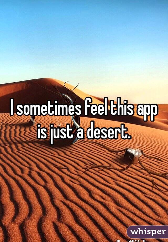 I sometimes feel this app is just a desert.