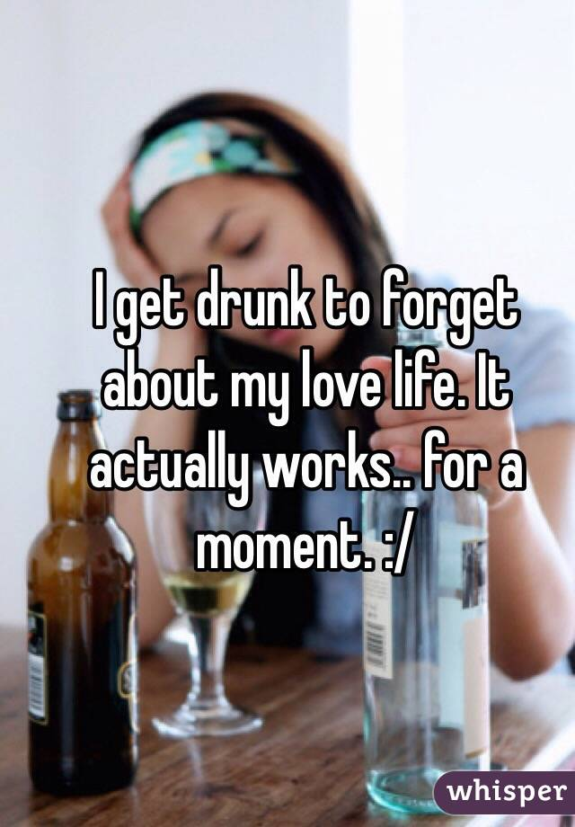 I get drunk to forget about my love life. It actually works.. for a moment. :/