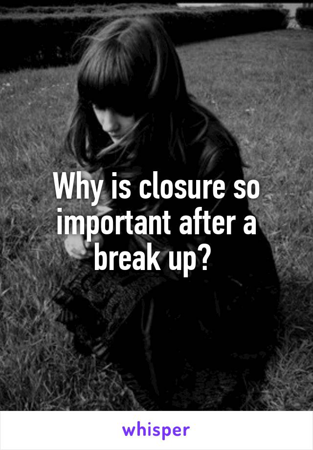 Why is closure so important after a break up?