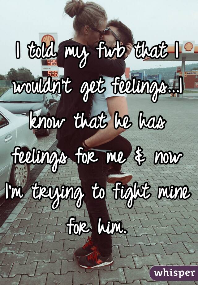 I told my fwb that I wouldn't get feelings...I know that he has feelings for me & now I'm trying to fight mine for him.