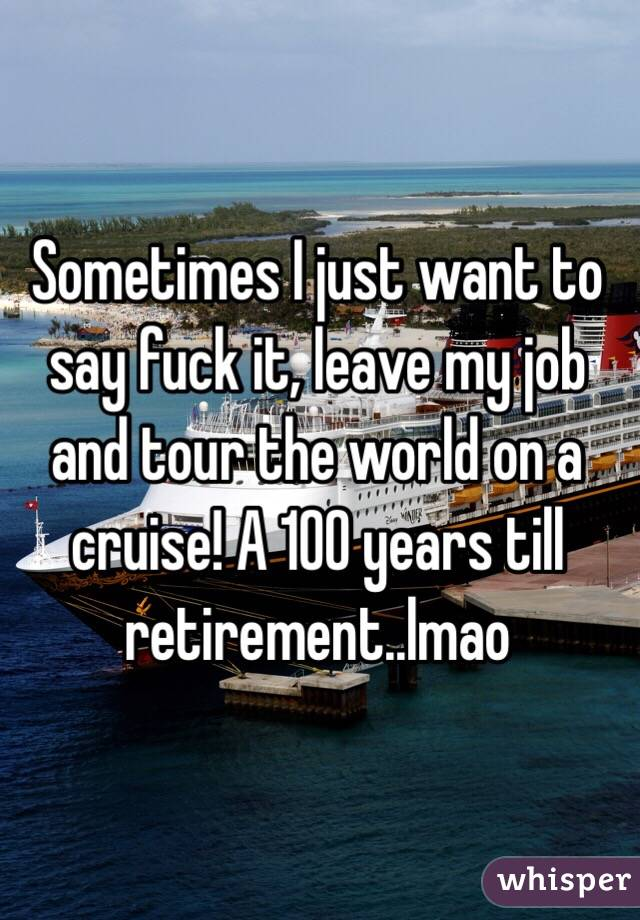 Sometimes I just want to say fuck it, leave my job and tour the world on a cruise! A 100 years till retirement..lmao