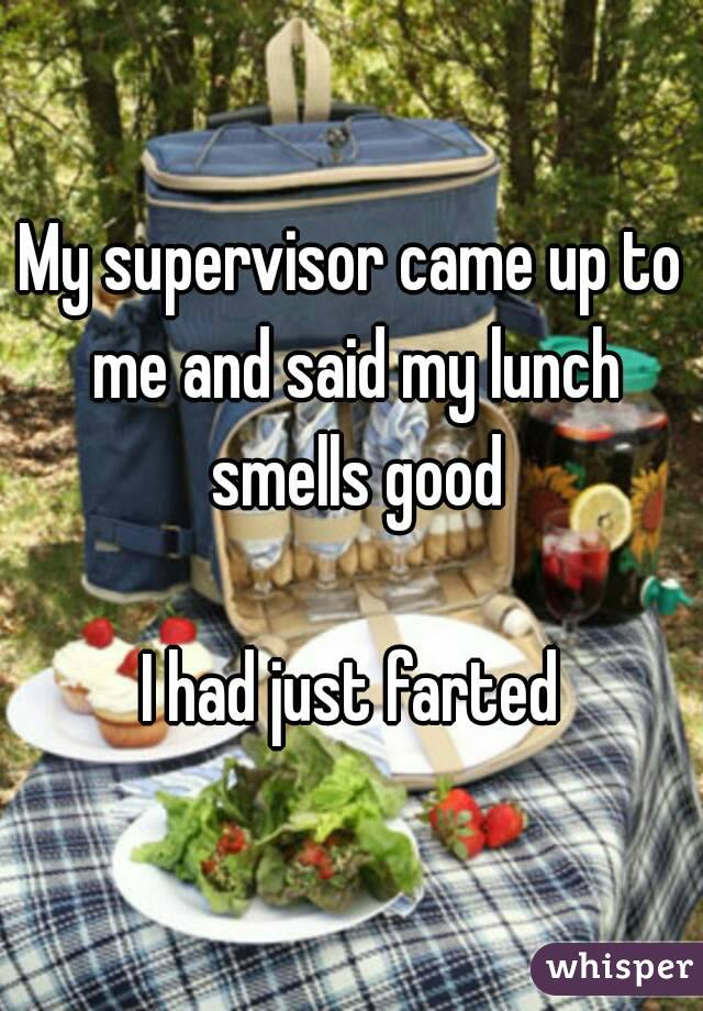 My supervisor came up to me and said my lunch smells good  I had just farted