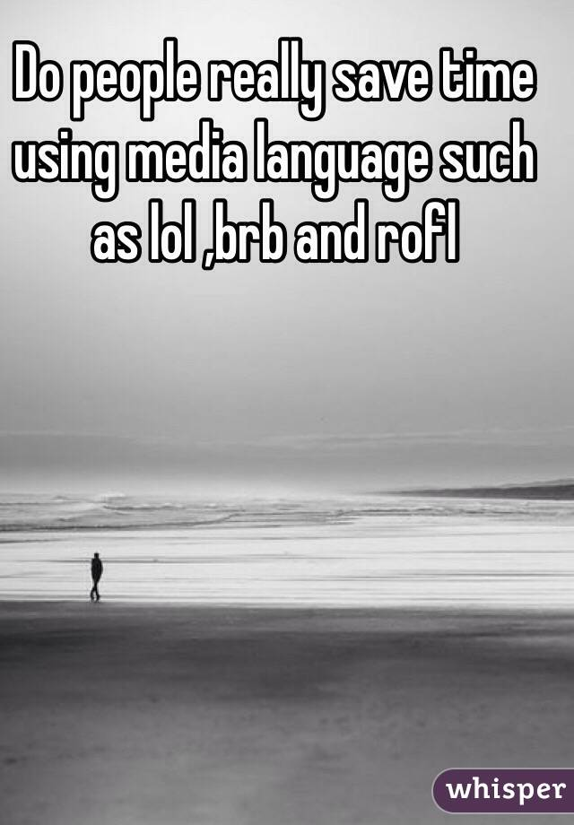 Do people really save time using media language such as lol ,brb and rofl