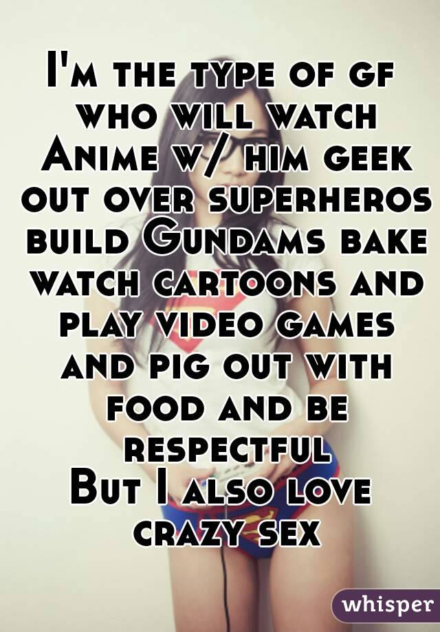 I'm the type of gf who will watch Anime w/ him geek out over superheros build Gundams bake watch cartoons and play video games and pig out with food and be respectful But I also love crazy sex