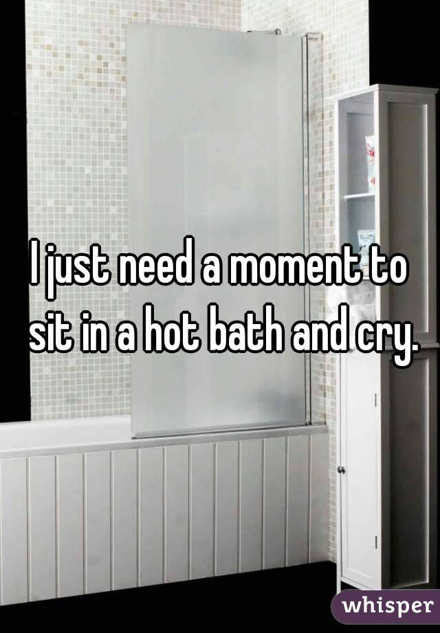 I just need a moment to sit in a hot bath and cry.