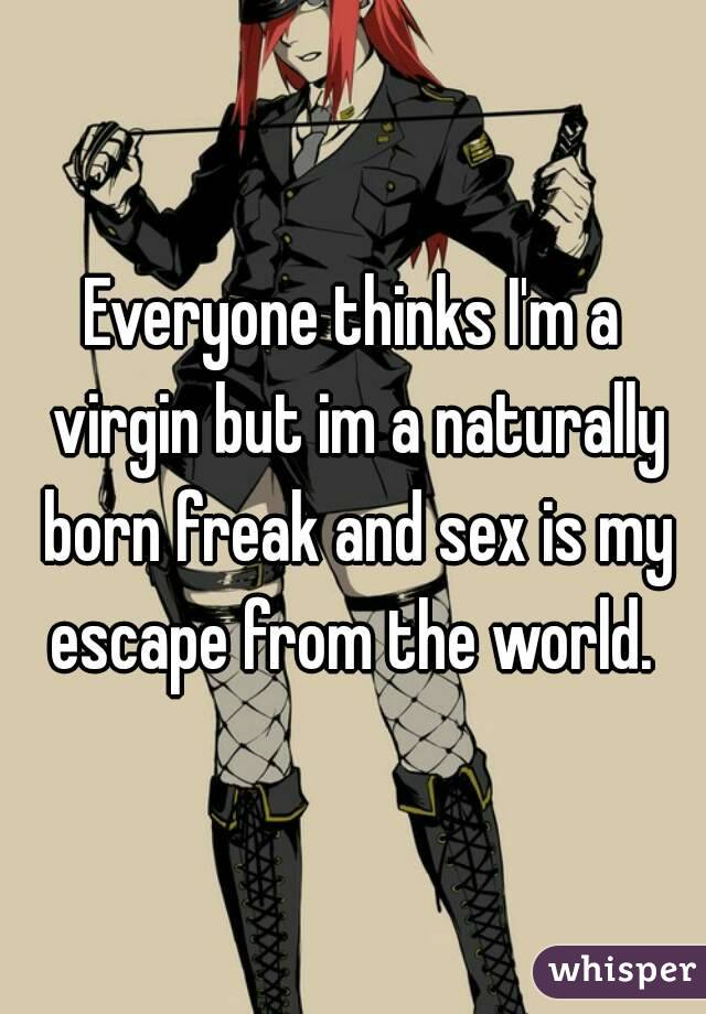 Everyone thinks I'm a virgin but im a naturally born freak and sex is my escape from the world.