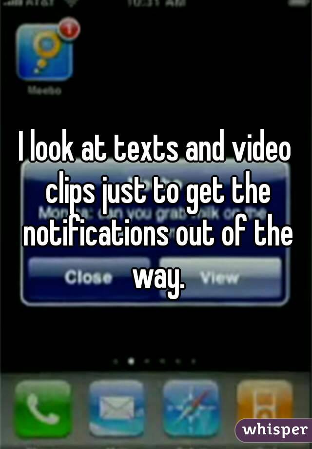 I look at texts and video clips just to get the notifications out of the way.