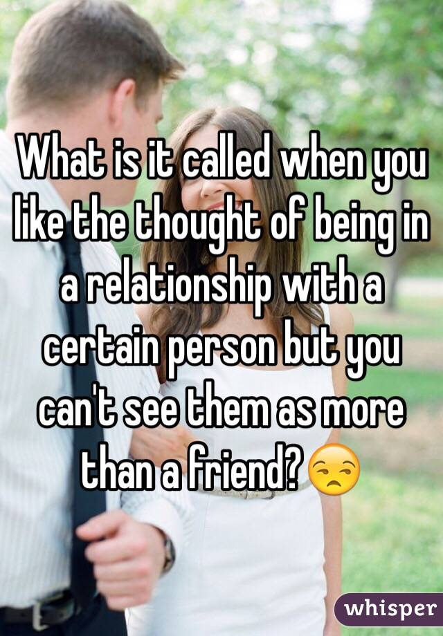 What is it called when you like the thought of being in a relationship with a certain person but you can't see them as more than a friend?😒