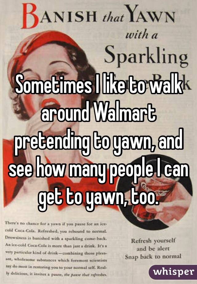 Sometimes I like to walk around Walmart pretending to yawn, and see how many people I can get to yawn, too.