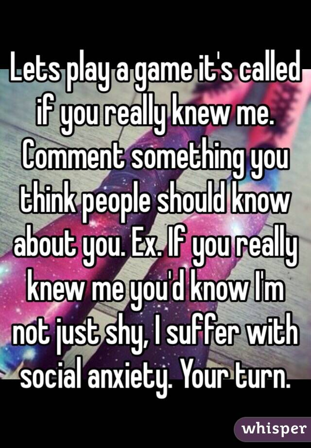 Lets play a game it's called if you really knew me. Comment something you think people should know about you. Ex. If you really knew me you'd know I'm not just shy, I suffer with social anxiety. Your turn.