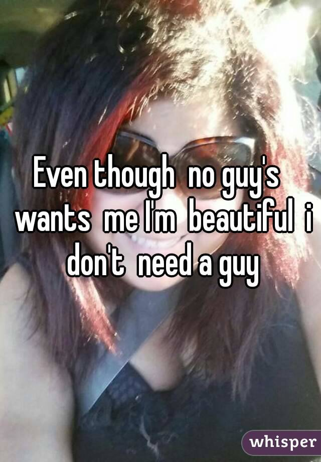 Even though  no guy's  wants  me I'm  beautiful  i don't  need a guy
