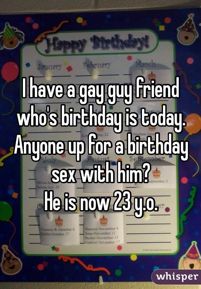 I have a gay guy friend who's birthday is today. Anyone up for a birthday sex with him? He is now 23 y.o.