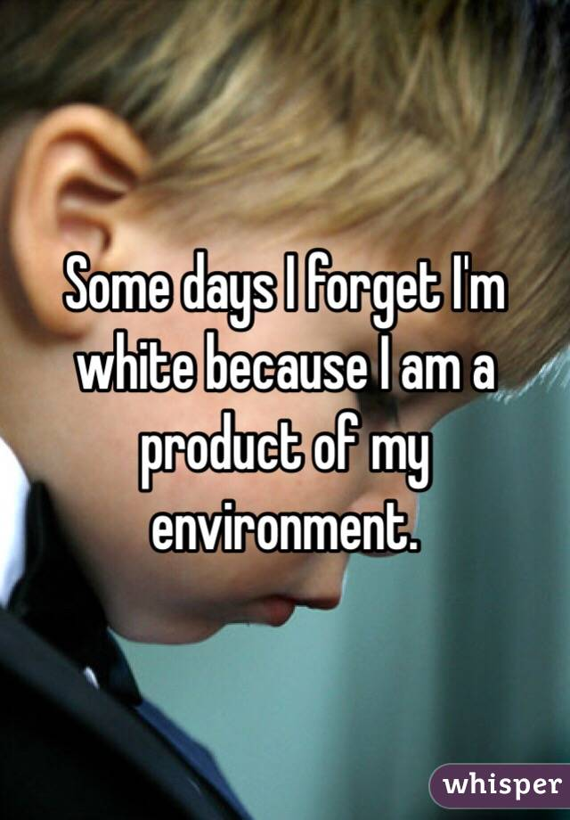 Some days I forget I'm white because I am a product of my environment.