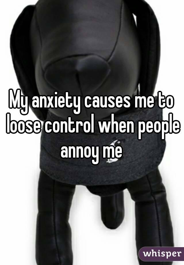 My anxiety causes me to loose control when people annoy me