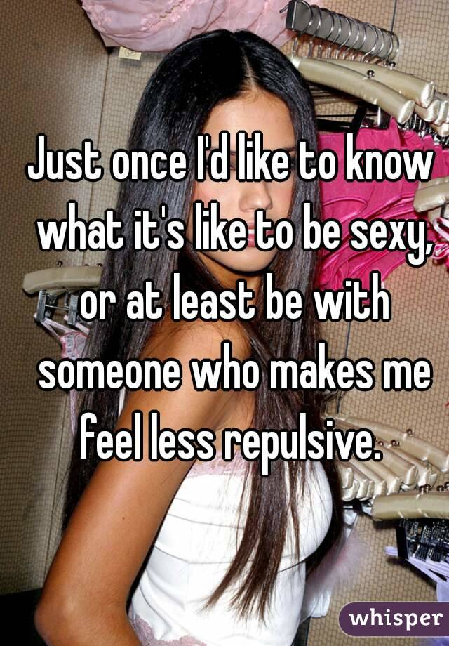 Just once I'd like to know what it's like to be sexy, or at least be with someone who makes me feel less repulsive.