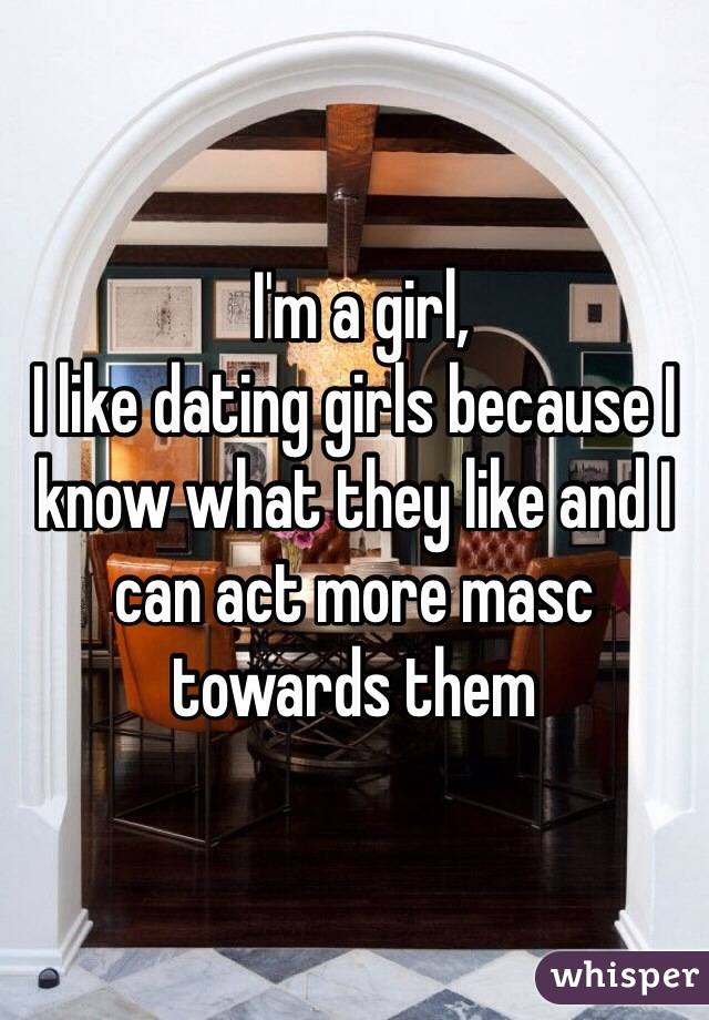 I'm a girl, I like dating girls because I know what they like and I can act more masc towards them