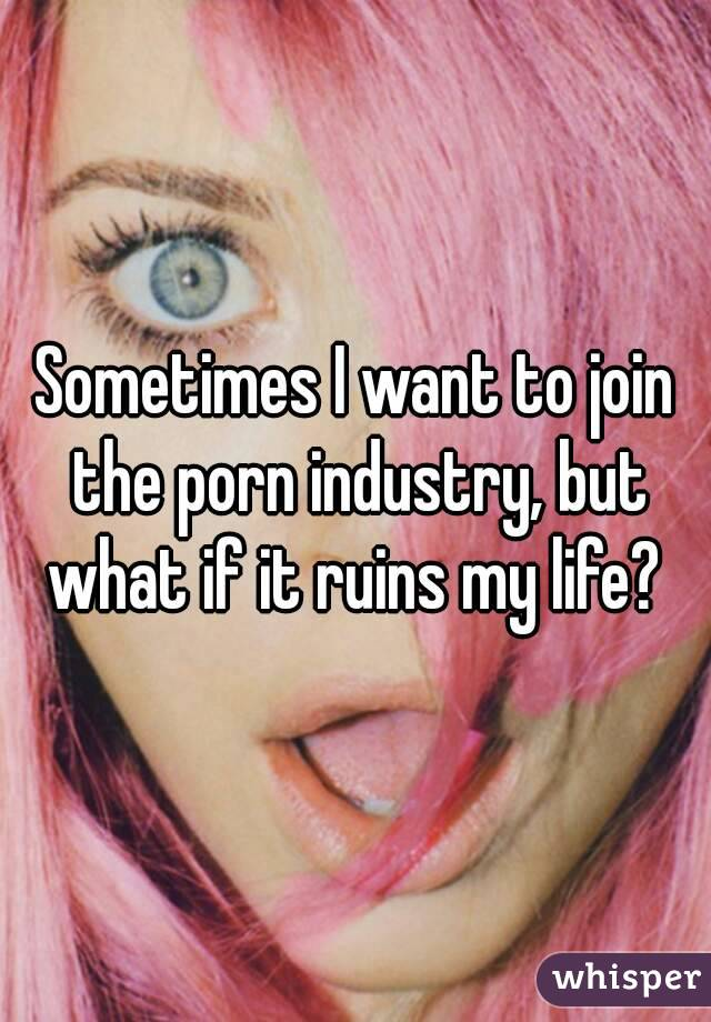 Sometimes I want to join the porn industry, but what if it ruins my life?
