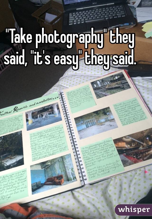 """Take photography"" they said, ""it's easy"" they said."