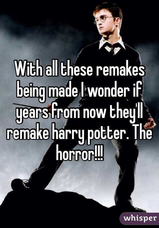 With all these remakes being made I wonder if years from now they'll remake harry potter. The horror!!!
